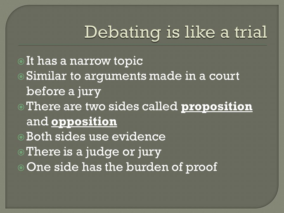  It has a narrow topic  Similar to arguments made in a court before a jury  There are two sides called proposition and opposition  Both sides use evidence  There is a judge or jury  One side has the burden of proof