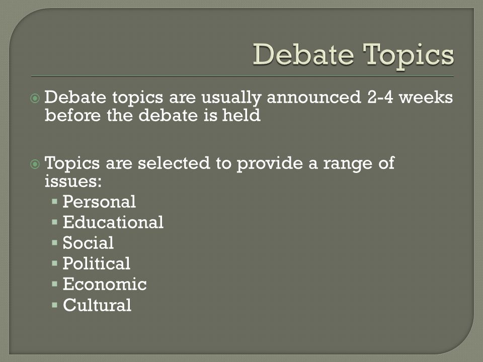  Debate topics are usually announced 2-4 weeks before the debate is held  Topics are selected to provide a range of issues:  Personal  Educational  Social  Political  Economic  Cultural