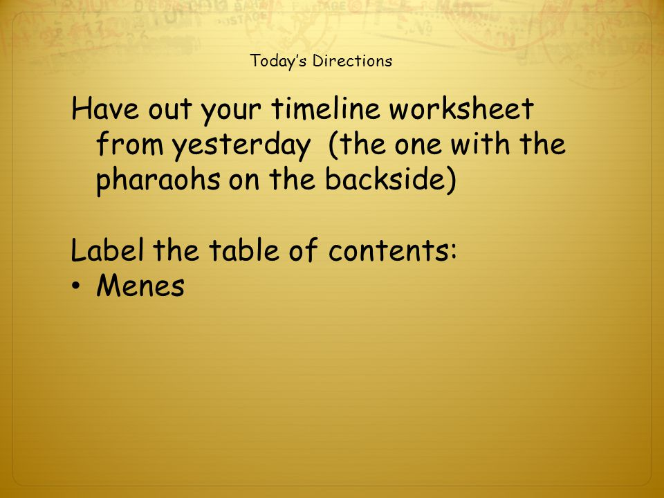 Today's Directions Have out your timeline worksheet from yesterday (the one with the pharaohs on the backside) Label the table of contents: Menes