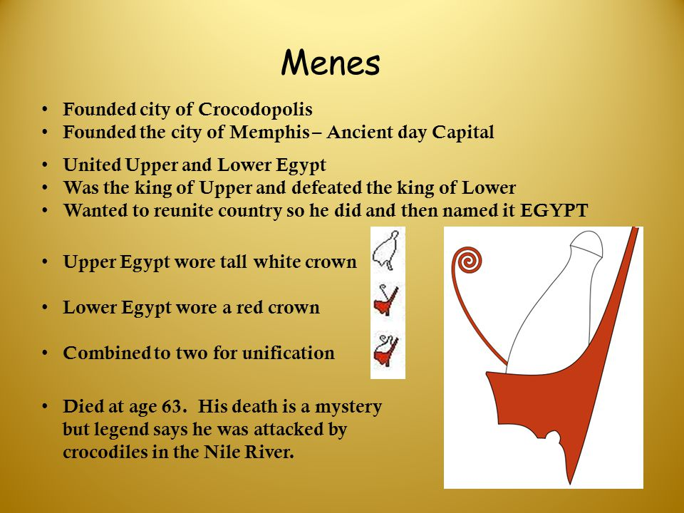 Menes United Upper and Lower Egypt Was the king of Upper and defeated the king of Lower Wanted to reunite country so he did and then named it EGYPT Fo