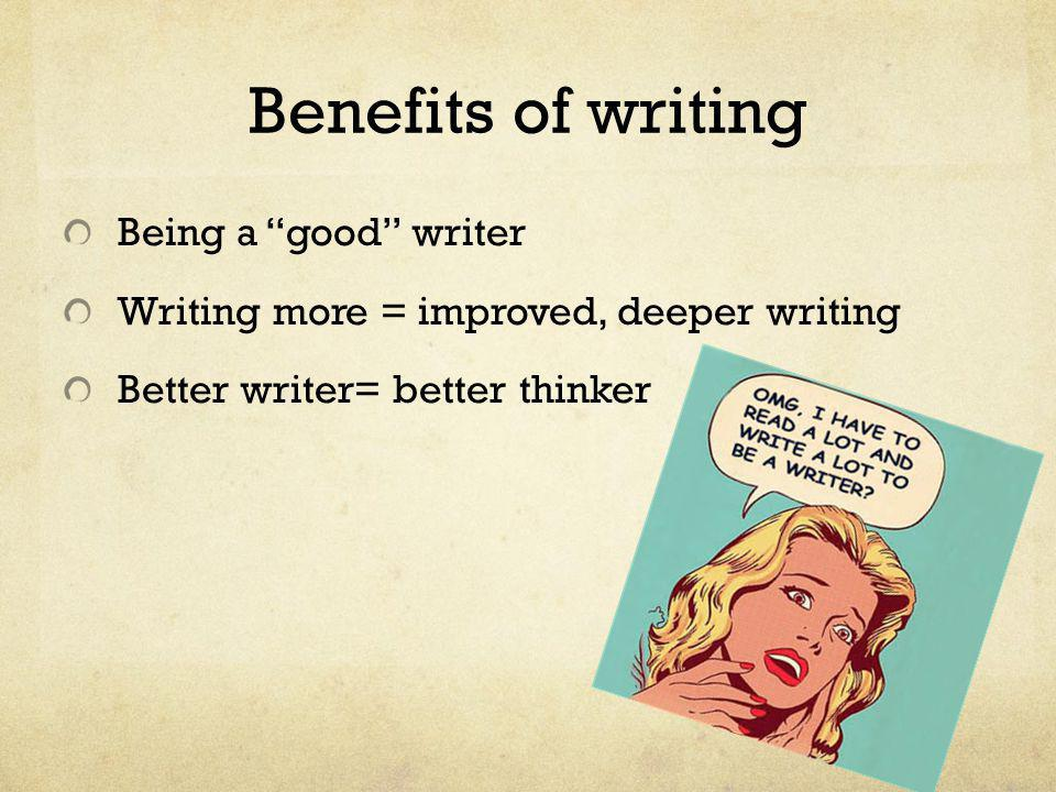 "Benefits of writing Being a ""good"" writer Writing more = improved, deeper writing Better writer= better thinker"