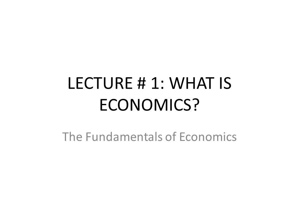LECTURE # 1: WHAT IS ECONOMICS? The Fundamentals of Economics
