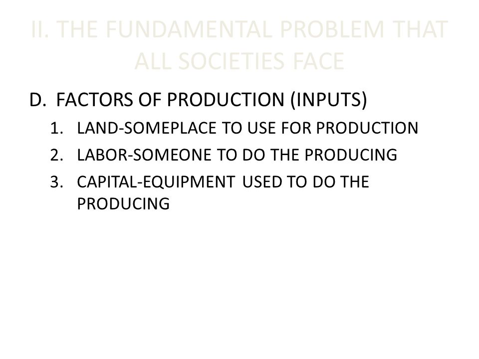 II. THE FUNDAMENTAL PROBLEM THAT ALL SOCIETIES FACE D.FACTORS OF PRODUCTION (INPUTS) 1.LAND-SOMEPLACE TO USE FOR PRODUCTION 2.LABOR-SOMEONE TO DO THE