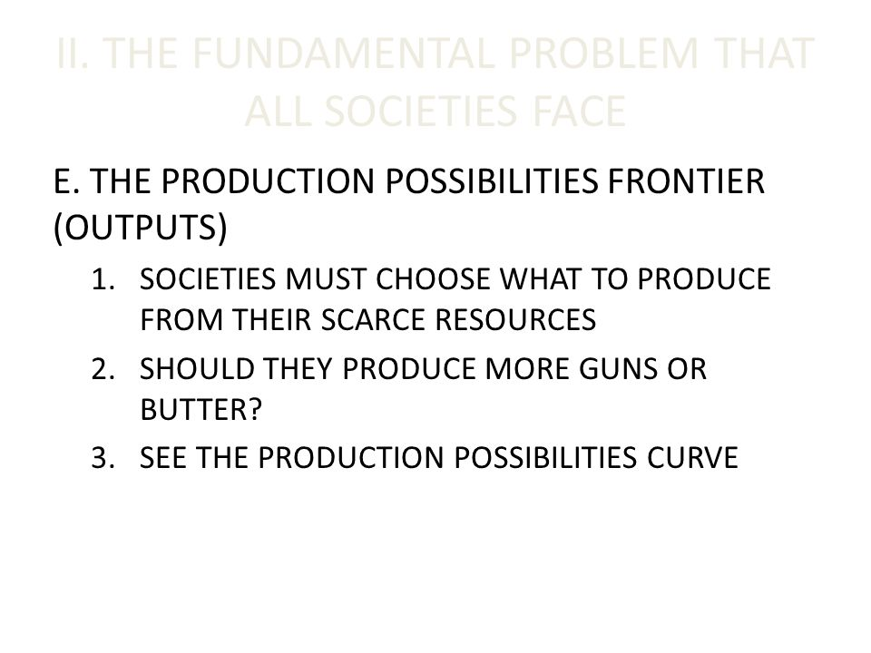 II. THE FUNDAMENTAL PROBLEM THAT ALL SOCIETIES FACE E. THE PRODUCTION POSSIBILITIES FRONTIER (OUTPUTS) 1.SOCIETIES MUST CHOOSE WHAT TO PRODUCE FROM TH