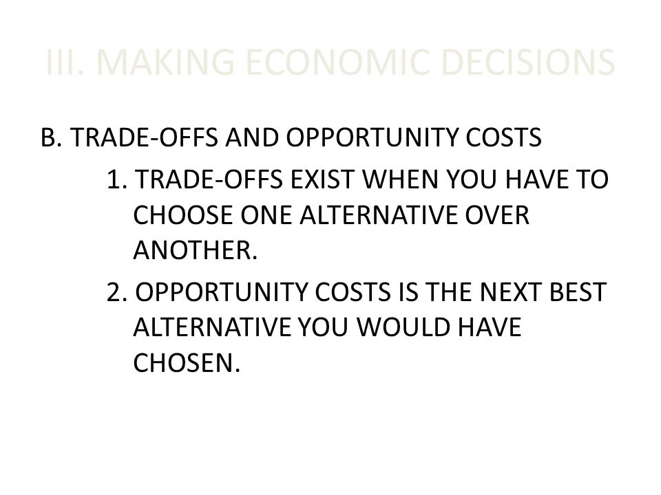 III. MAKING ECONOMIC DECISIONS B. TRADE-OFFS AND OPPORTUNITY COSTS 1. TRADE-OFFS EXIST WHEN YOU HAVE TO CHOOSE ONE ALTERNATIVE OVER ANOTHER. 2. OPPORT