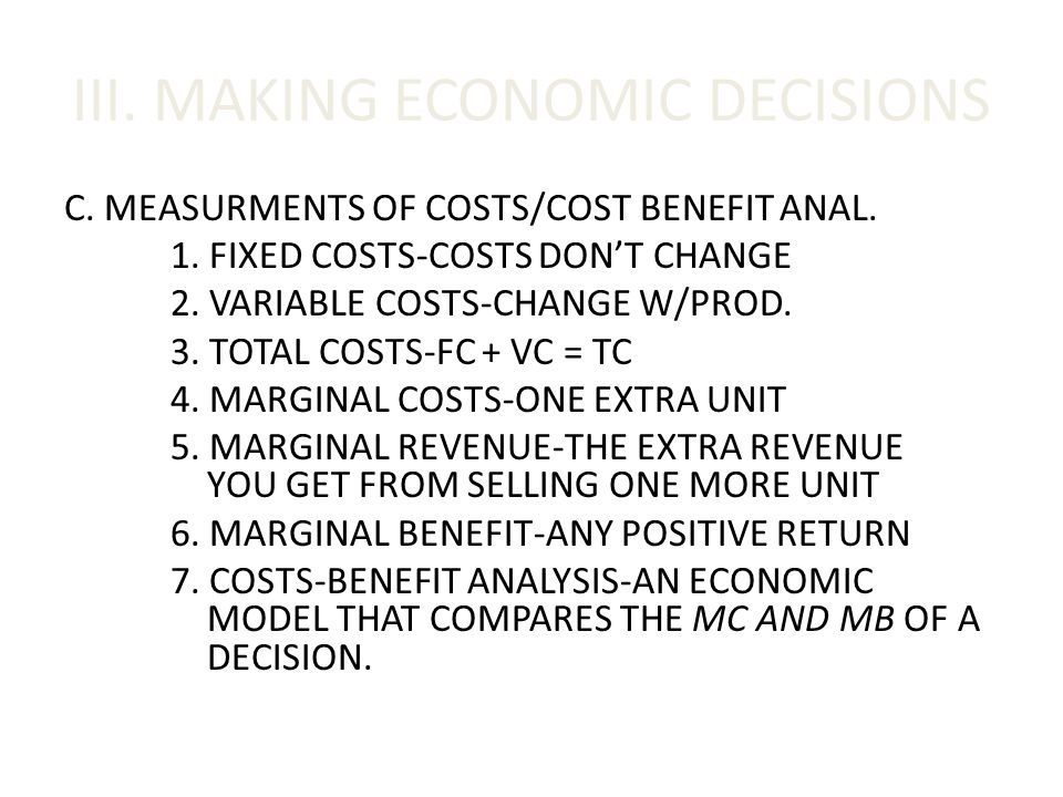 III. MAKING ECONOMIC DECISIONS C. MEASURMENTS OF COSTS/COST BENEFIT ANAL. 1. FIXED COSTS-COSTS DON'T CHANGE 2. VARIABLE COSTS-CHANGE W/PROD. 3. TOTAL