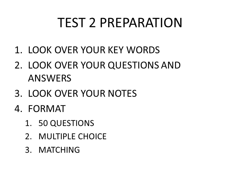 TEST 2 PREPARATION 1.LOOK OVER YOUR KEY WORDS 2.LOOK OVER YOUR QUESTIONS AND ANSWERS 3.LOOK OVER YOUR NOTES 4.FORMAT 1.50 QUESTIONS 2.MULTIPLE CHOICE