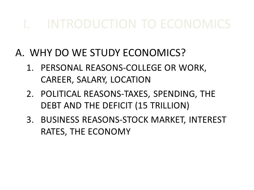 I.INTRODUCTION TO ECONOMICS A.WHY DO WE STUDY ECONOMICS? 1.PERSONAL REASONS-COLLEGE OR WORK, CAREER, SALARY, LOCATION 2.POLITICAL REASONS-TAXES, SPEND