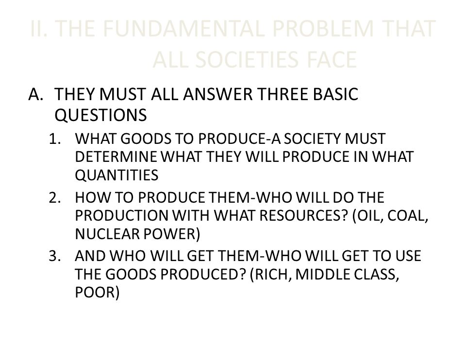 II. THE FUNDAMENTAL PROBLEM THAT ALL SOCIETIES FACE A.THEY MUST ALL ANSWER THREE BASIC QUESTIONS 1.WHAT GOODS TO PRODUCE-A SOCIETY MUST DETERMINE WHAT
