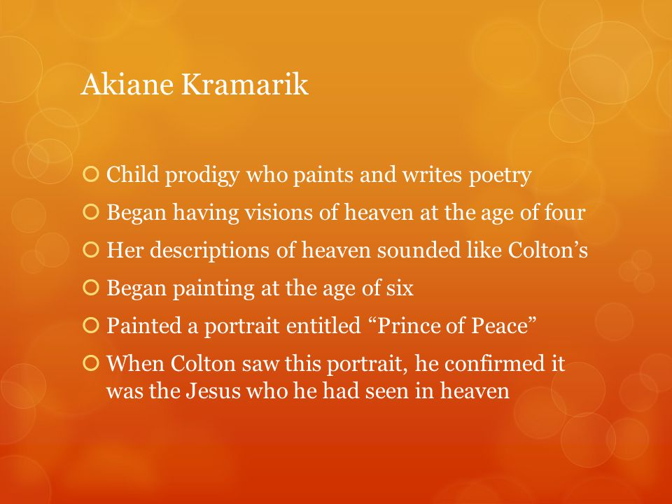 Akiane Kramarik  Child prodigy who paints and writes poetry  Began having visions of heaven at the age of four  Her descriptions of heaven sounded like Colton's  Began painting at the age of six  Painted a portrait entitled Prince of Peace  When Colton saw this portrait, he confirmed it was the Jesus who he had seen in heaven
