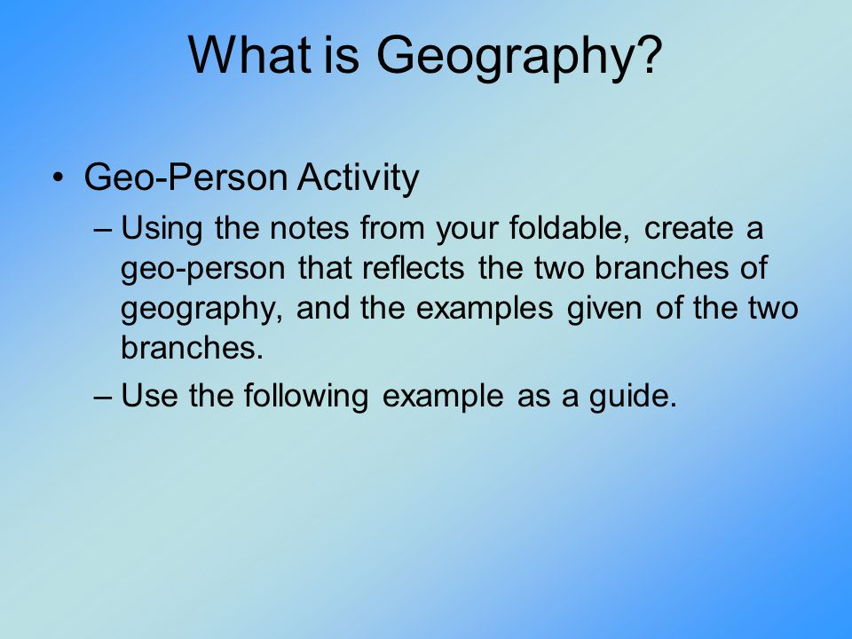 What is Geography? Geo-Person Activity –Using the notes from your foldable, create a geo-person that reflects the two branches of geography, and the e