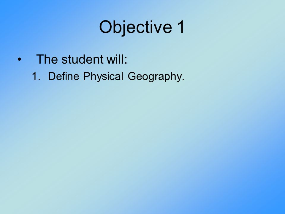 Objective 1 The student will: 1.Define Physical Geography.