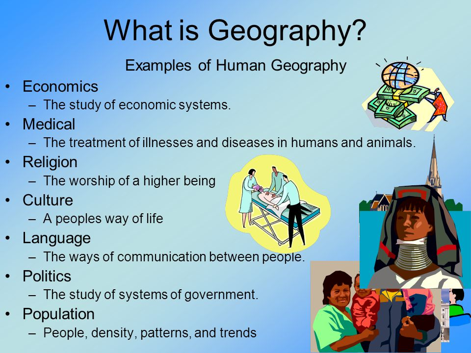 What is Geography? Examples of Human Geography Economics –The study of economic systems. Medical –The treatment of illnesses and diseases in humans an