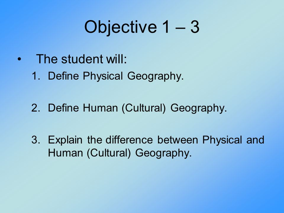 Objective 1 – 3 The student will: 1.Define Physical Geography. 2.Define Human (Cultural) Geography. 3.Explain the difference between Physical and Huma
