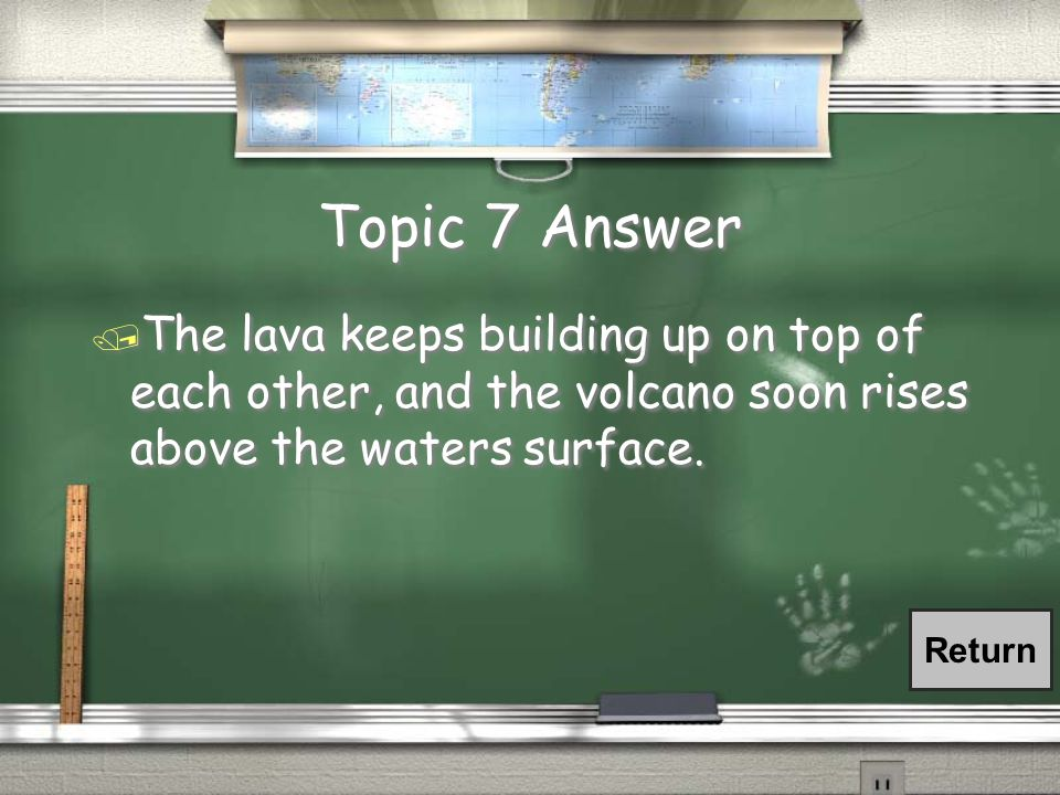 Topic 7 Question / How would a volcano on the ocean floor, deep under the water, become an island clear above the water?