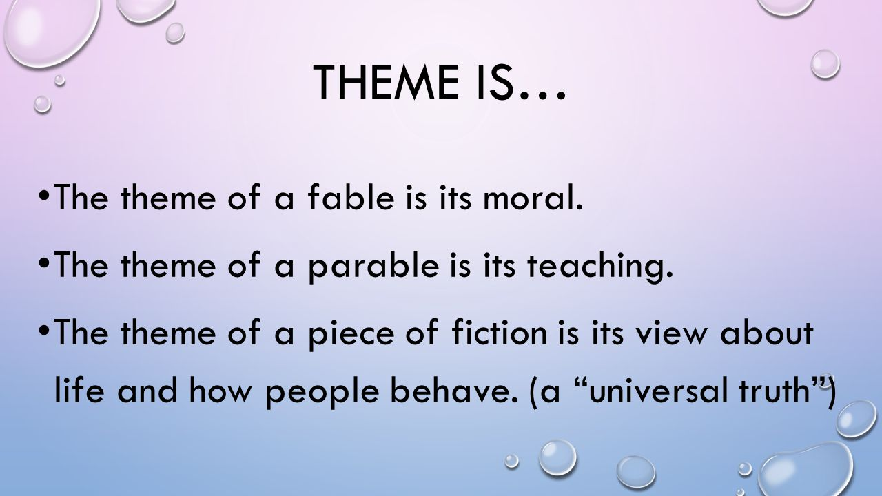 THEME IS… The theme of a fable is its moral. The theme of a parable is its teaching. The theme of a piece of fiction is its view about life and how pe
