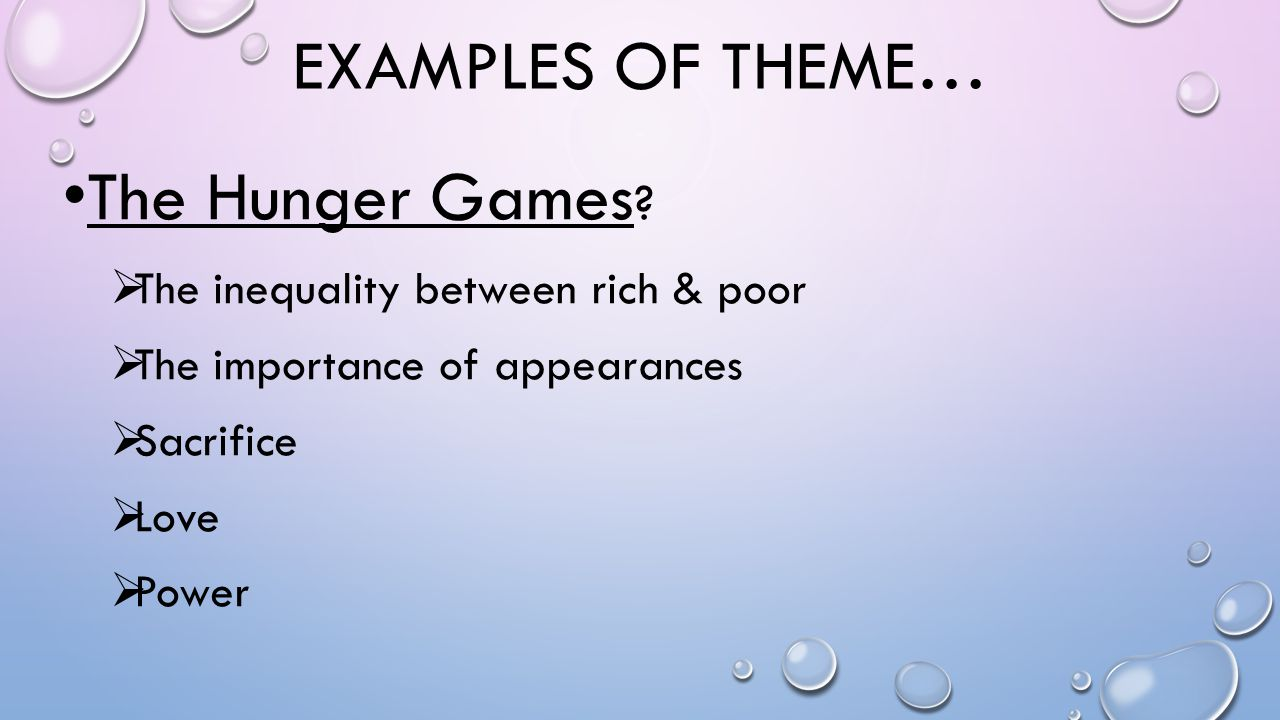 EXAMPLES OF THEME… The Hunger Games ?  The inequality between rich & poor  The importance of appearances  Sacrifice  Love  Power