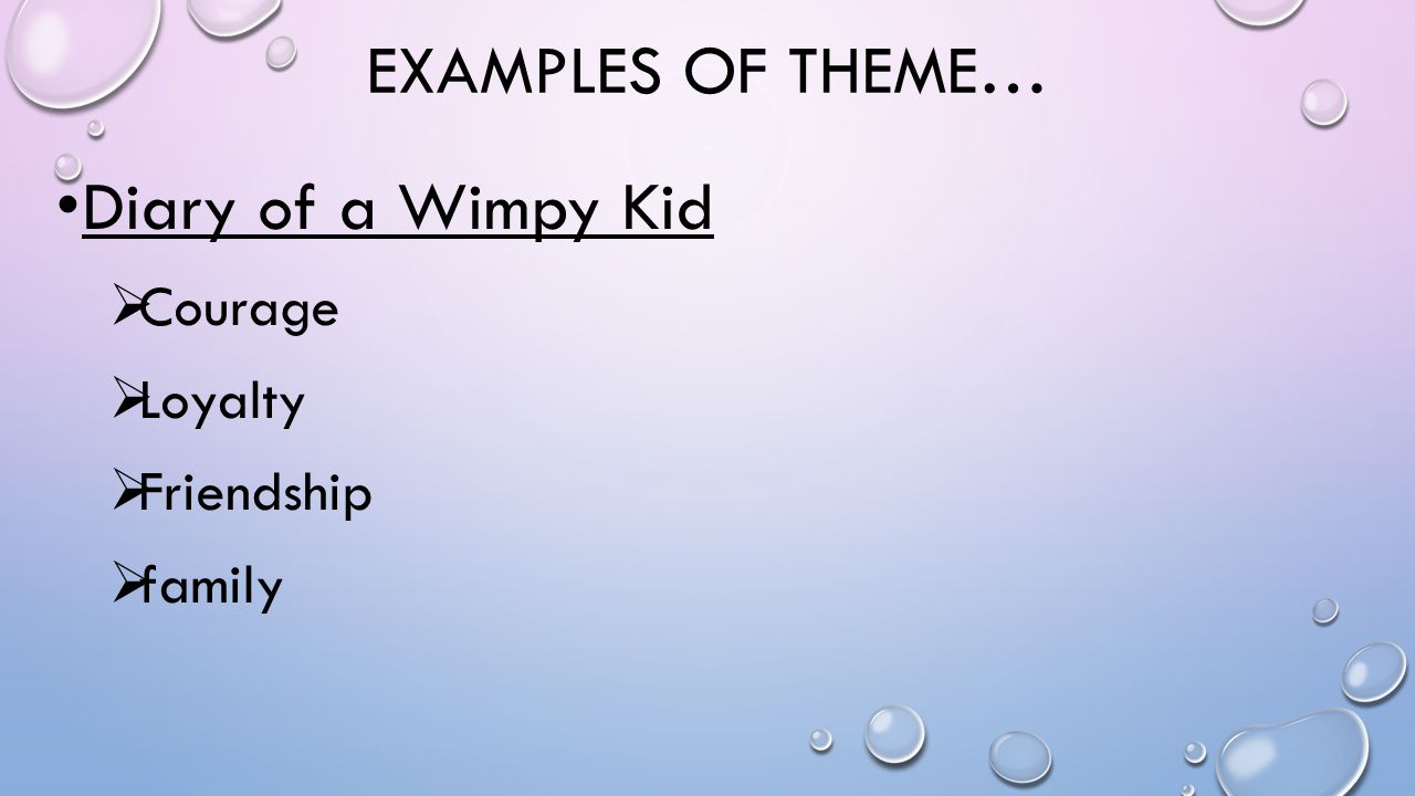 EXAMPLES OF THEME… Diary of a Wimpy Kid  Courage  Loyalty  Friendship  family