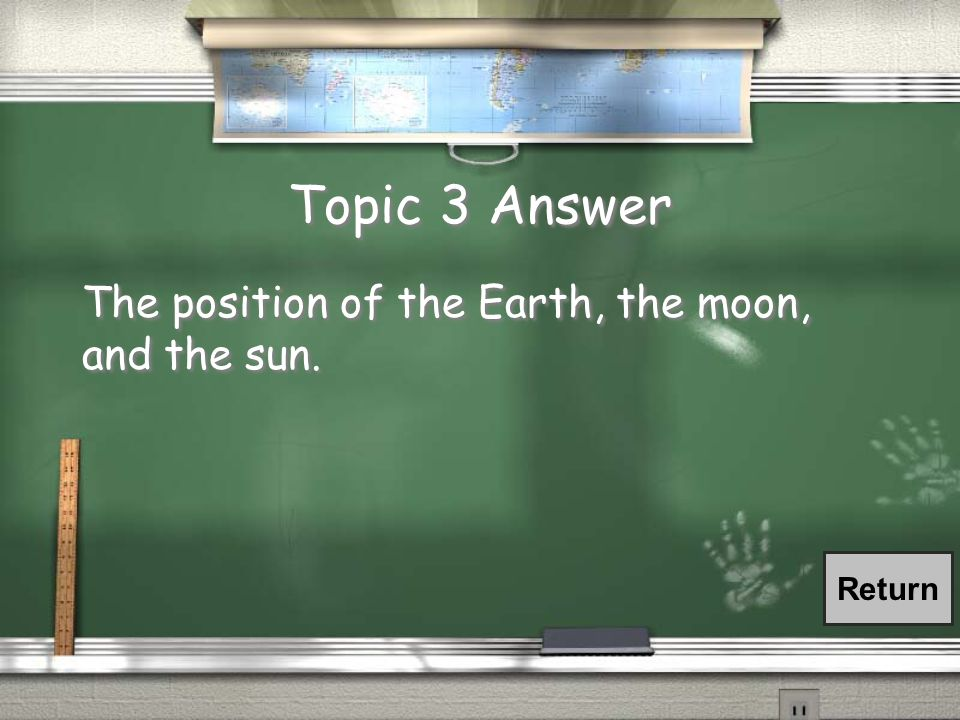 Topic 3 Answer The position of the Earth, the moon, and the sun. Return