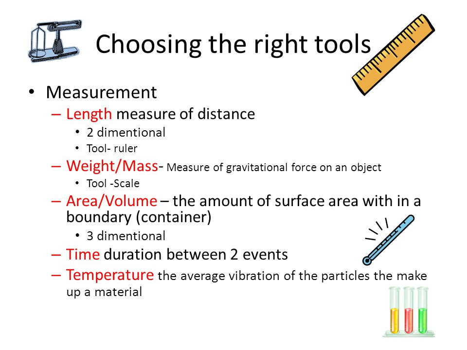 Choosing the right tools Measurement – Length measure of distance 2 dimentional Tool- ruler – Weight/Mass- Measure of gravitational force on an object