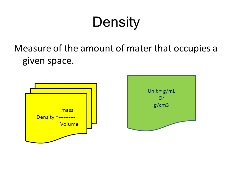 Density Measure of the amount of mater that occupies a given space. mass Density =---------- Volume Unit = g/mL Or g/cm3