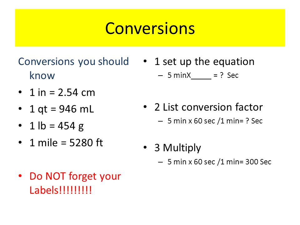 Conversions Conversions you should know 1 in = 2.54 cm 1 qt = 946 mL 1 lb = 454 g 1 mile = 5280 ft Do NOT forget your Labels!!!!!!!!! 1 set up the equ