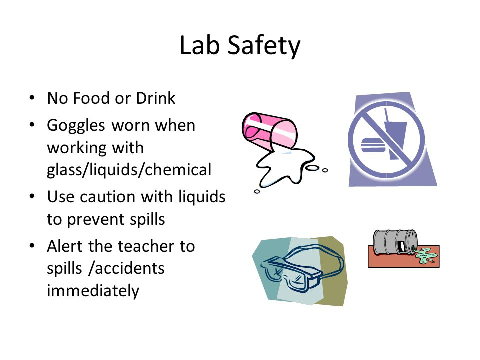 Lab Safety No Food or Drink Goggles worn when working with glass/liquids/chemical Use caution with liquids to prevent spills Alert the teacher to spil