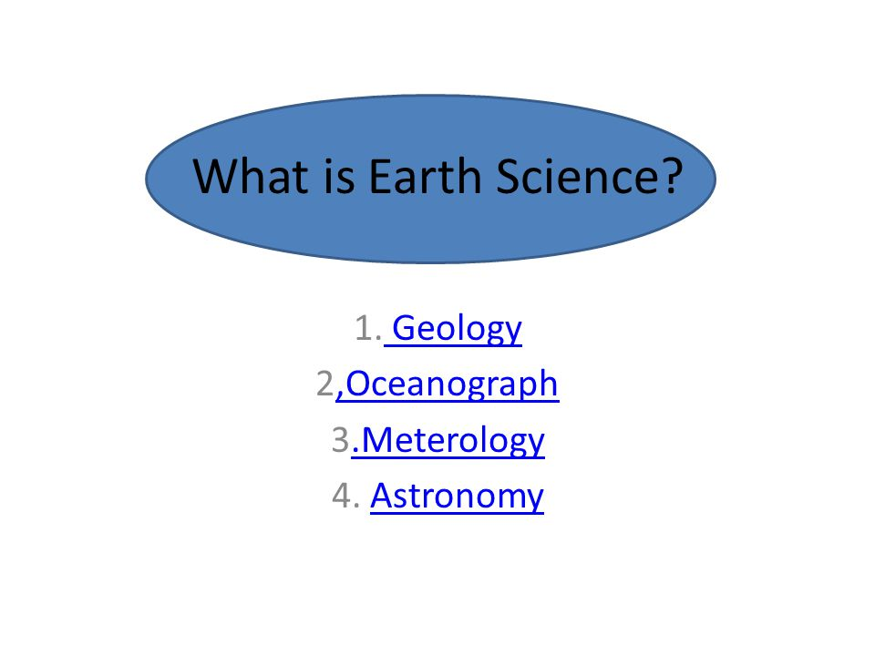 What is Earth Science? 1. Geology Geology 2,Oceanograph,Oceanograph 3.Meterology.Meterology 4. AstronomyAstronomy