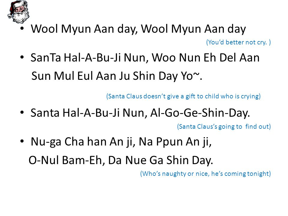 Jam Jal Tte Na, il Eh Nal Tte, (When you're sleeping, when you are awake) Jjha Jeung Nal Tte, Jang Nan Hal Tte Do, (if you ve been bad or good) SanTa Hal A Bu Ji Nun, Mo Deun Kyut Eul Al Go Ge Shin Day, (He's going to find out everything) Wool Myun Aan day, Wool Myun Aan day (You'd better not cry) SanTa Hal-A-Bu-Ji Nun, Woo Ri Ma Eul Eul O-Nul Bam-Eh, Da Nue Ga Shin Day~ (Santa Claus is coming to town tonight.)
