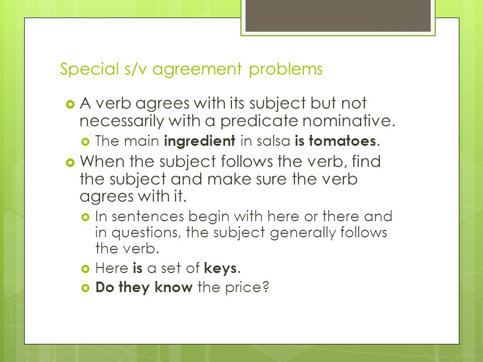 Special s/v agreement problems  A verb agrees with its subject but not necessarily with a predicate nominative.  The main ingredient in salsa is tom
