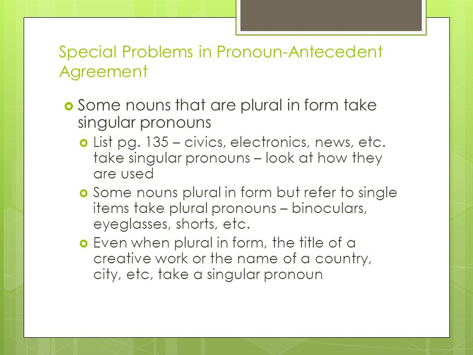 Special Problems in Pronoun-Antecedent Agreement  Some nouns that are plural in form take singular pronouns  List pg. 135 – civics, electronics, new