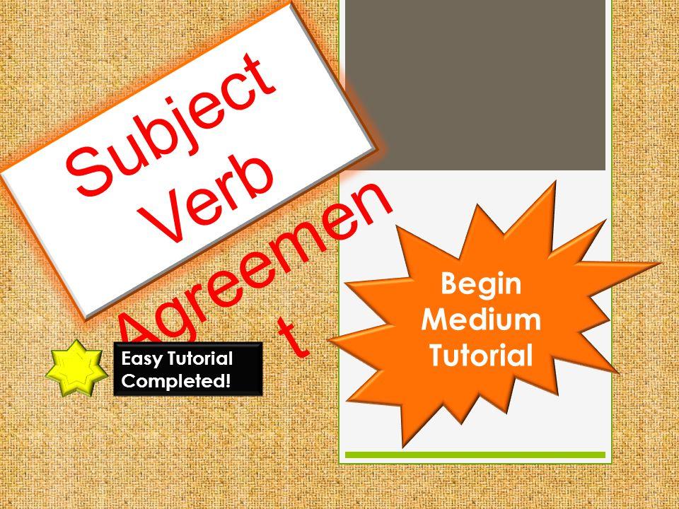 Subject Verb Agreemen t Easy Tutorial Completed! Begin Medium Tutorial