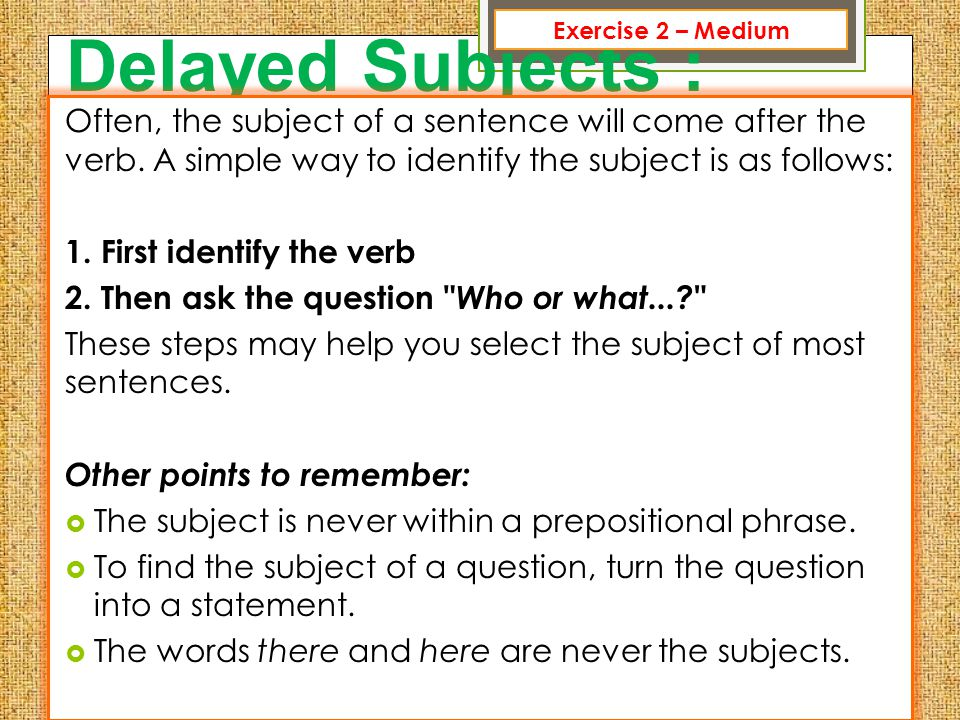 Delayed Subjects : Often, the subject of a sentence will come after the verb. A simple way to identify the subject is as follows: 1. First identify th