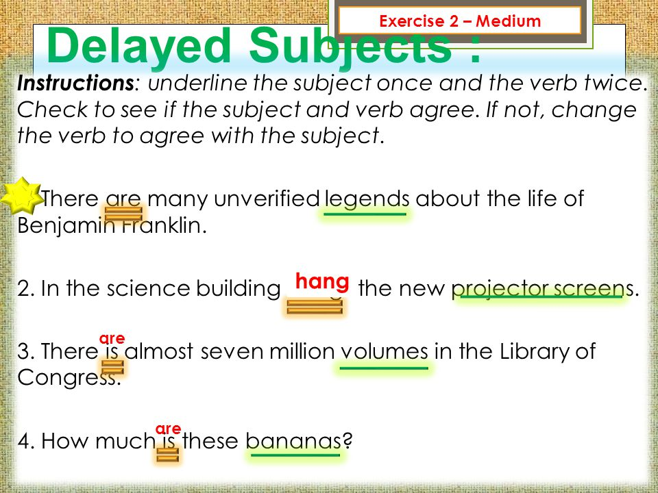 Delayed Subjects : Instructions : underline the subject once and the verb twice. Check to see if the subject and verb agree. If not, change the verb t
