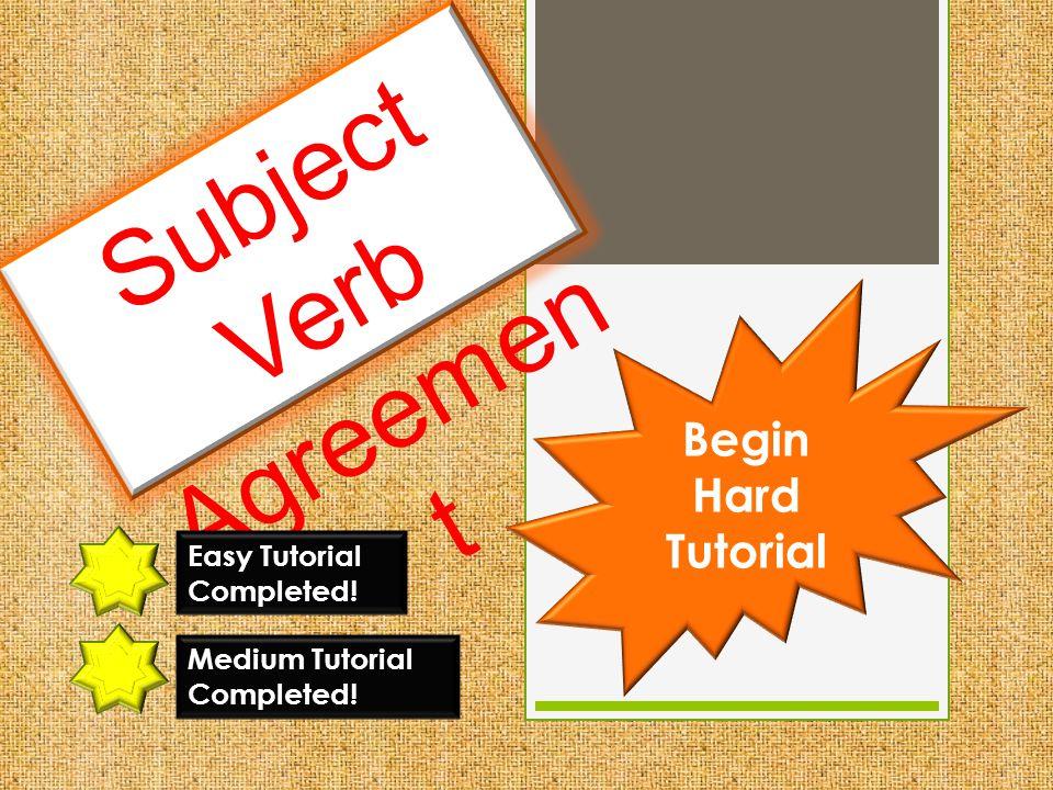 Subject Verb Agreemen t Easy Tutorial Completed! Begin Hard Tutorial Medium Tutorial Completed!