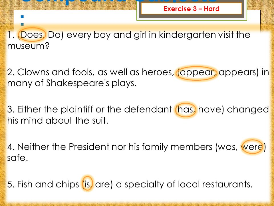 Compound Subjects : 1. (Does, Do) every boy and girl in kindergarten visit the museum? 2. Clowns and fools, as well as heroes, (appear, appears) in ma
