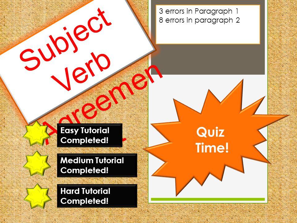 Subject Verb Agreemen t Easy Tutorial Completed! Quiz Time! Medium Tutorial Completed! Hard Tutorial Completed! 3 errors in Paragraph 1 8 errors in pa
