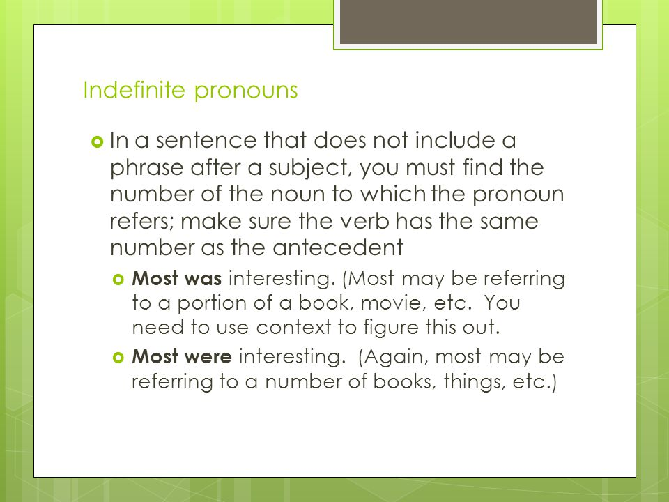 Indefinite pronouns  In a sentence that does not include a phrase after a subject, you must find the number of the noun to which the pronoun refers;