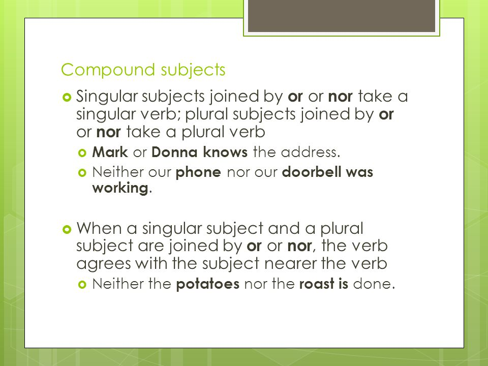 Compound subjects  Singular subjects joined by or or nor take a singular verb; plural subjects joined by or or nor take a plural verb  Mark or Donna