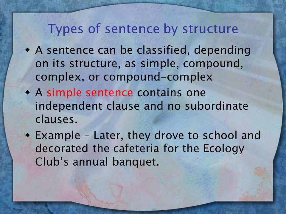 Types of sentence by structure wA sentence can be classified, depending on its structure, as simple, compound, complex, or compound-complex wA simple sentence contains one independent clause and no subordinate clauses.