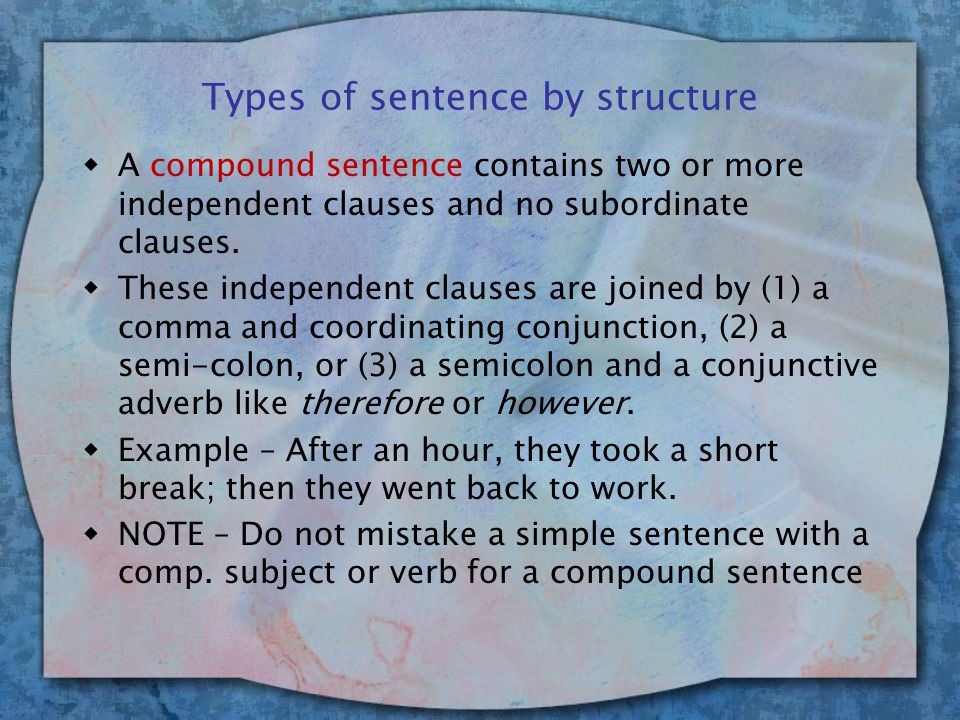 Types of sentence by structure wA compound sentence contains two or more independent clauses and no subordinate clauses.