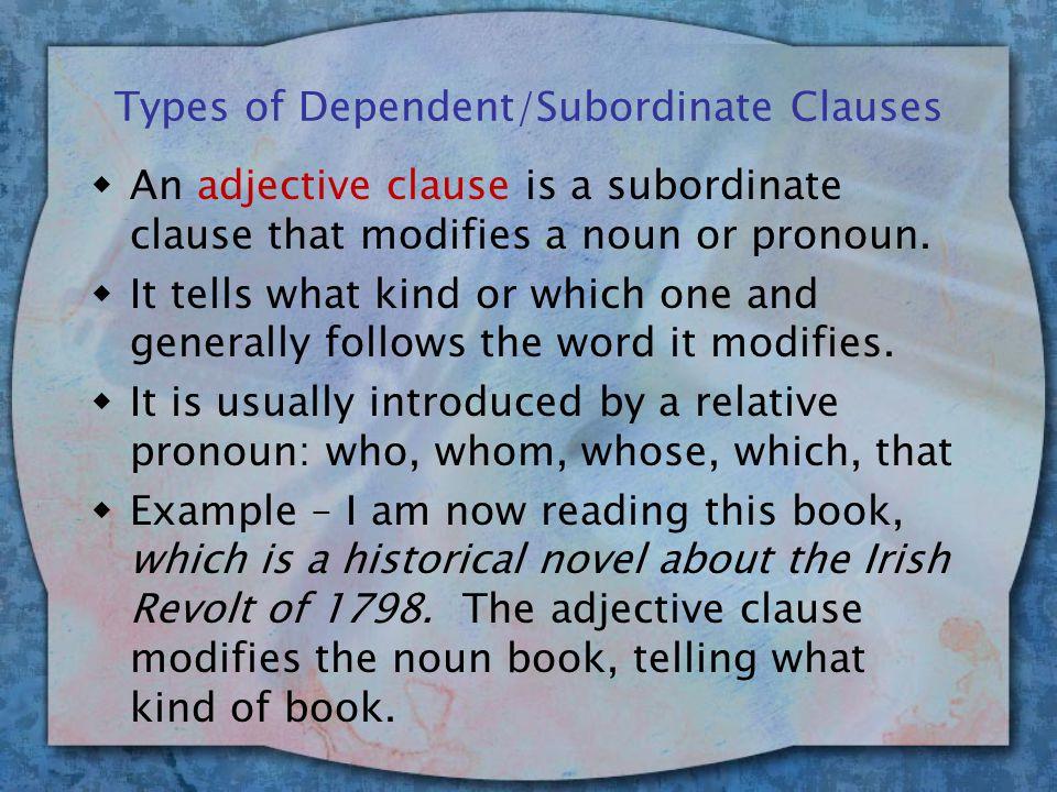 Types of Dependent/Subordinate Clauses wAn adjective clause is a subordinate clause that modifies a noun or pronoun.