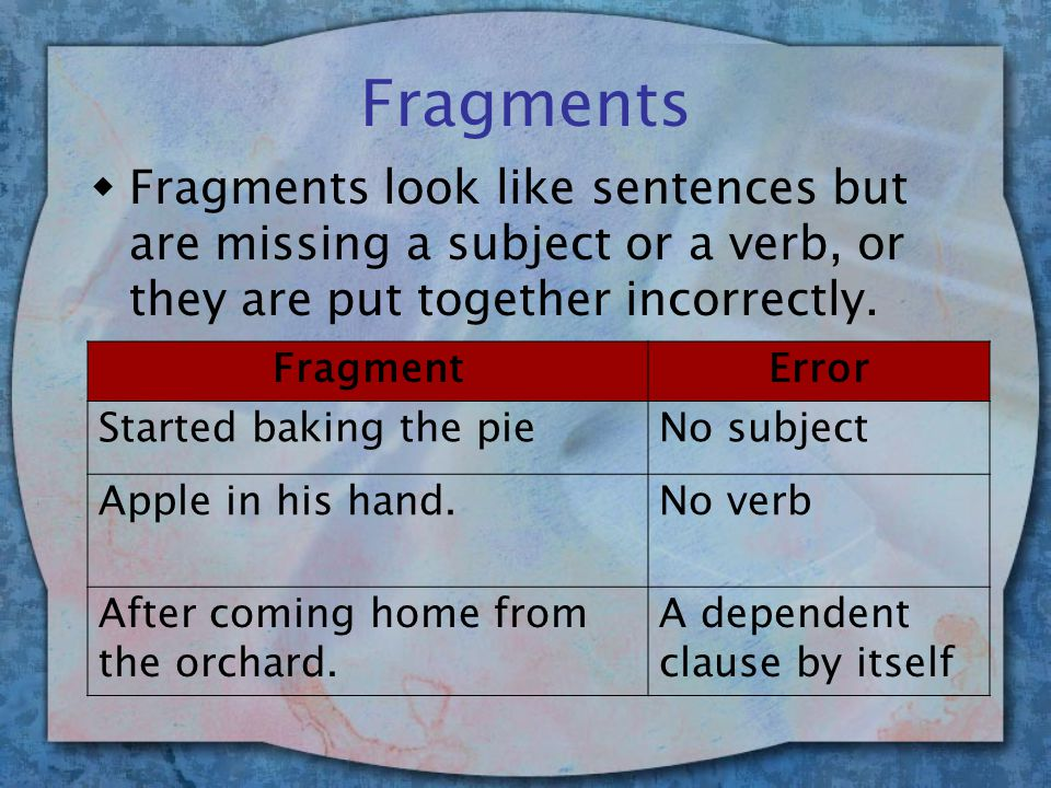 Fragments wFragments look like sentences but are missing a subject or a verb, or they are put together incorrectly.