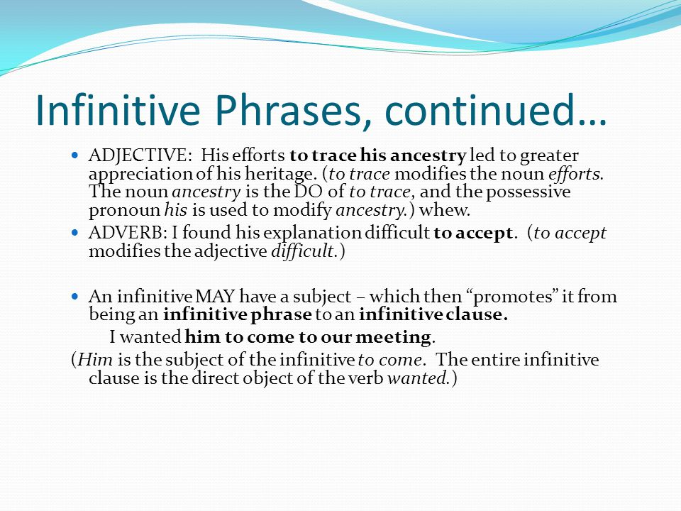 Infinitive Phrases, continued… ADJECTIVE: His efforts to trace his ancestry led to greater appreciation of his heritage. (to trace modifies the noun e