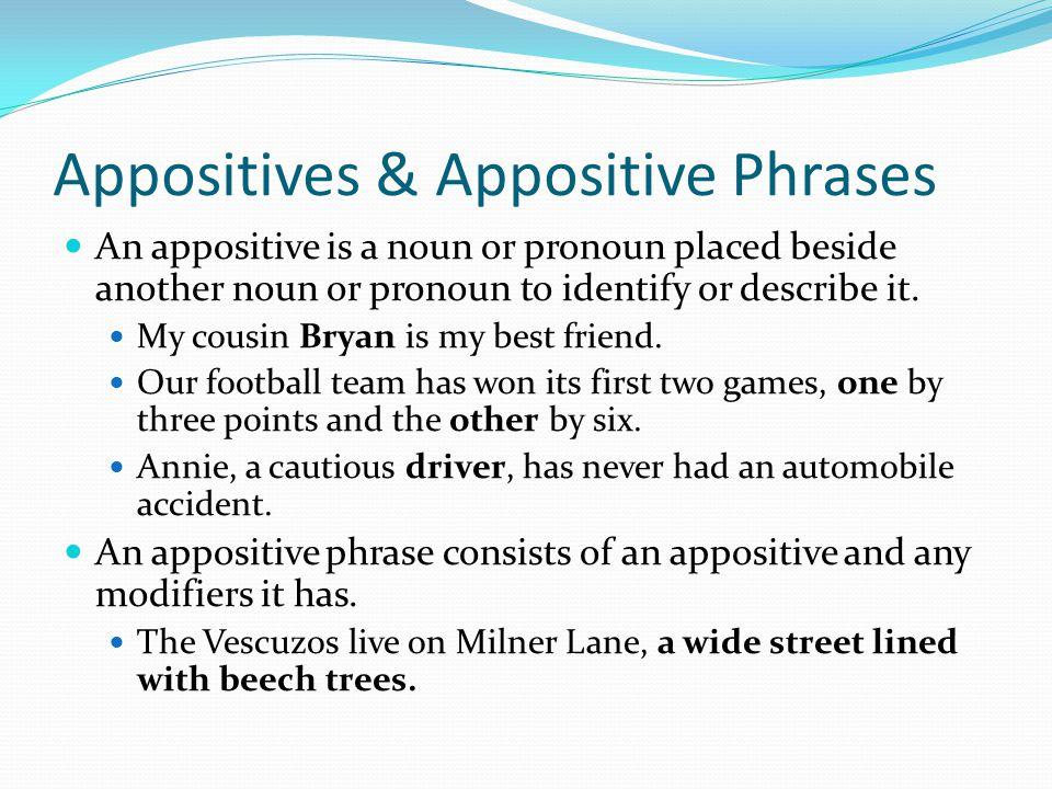 Appositives & Appositive Phrases An appositive is a noun or pronoun placed beside another noun or pronoun to identify or describe it. My cousin Bryan