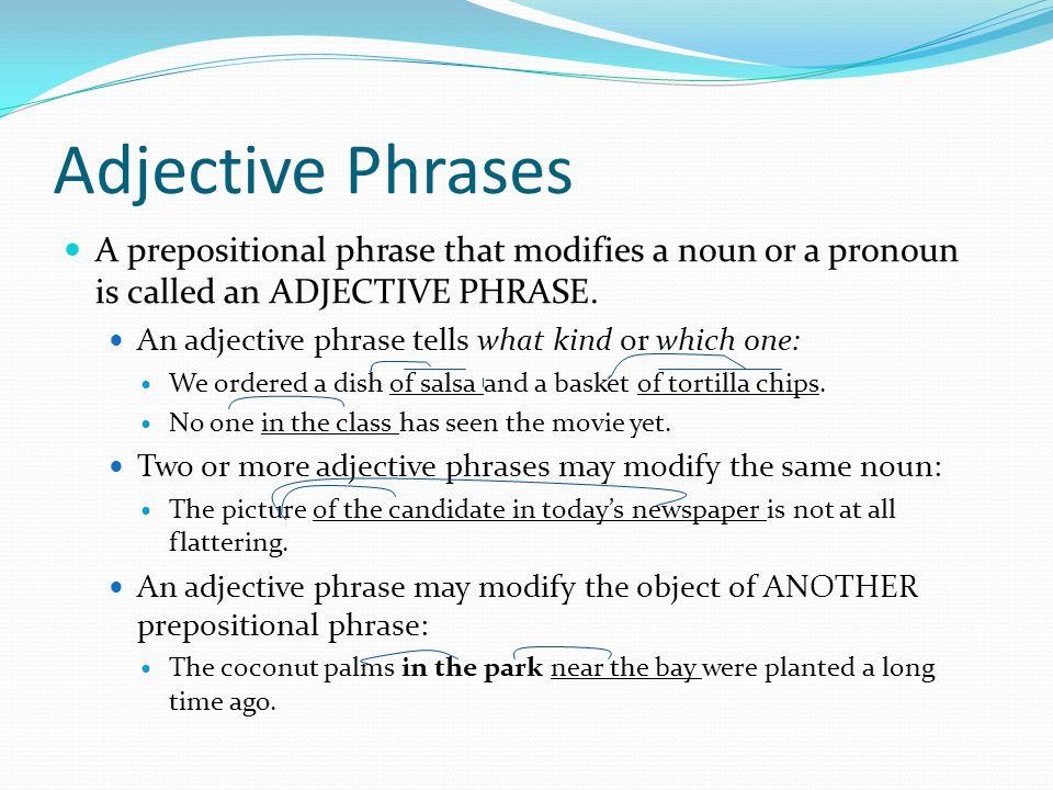 Adjective Phrases A prepositional phrase that modifies a noun or a pronoun is called an ADJECTIVE PHRASE. An adjective phrase tells what kind or which