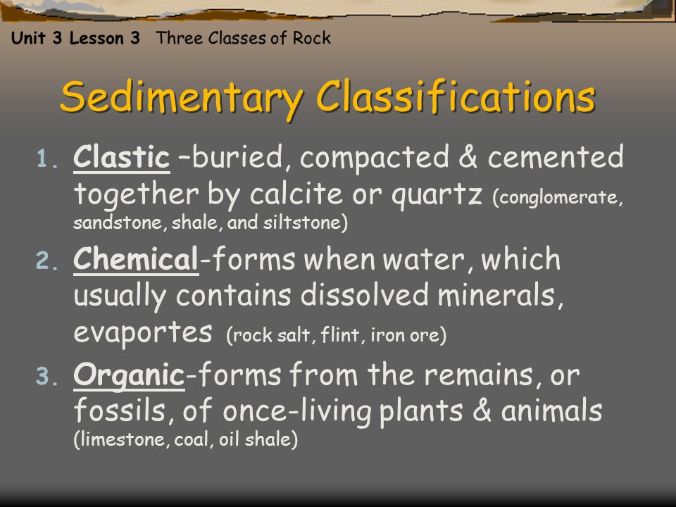 Sedimentary Classifications 1. Clastic –buried, compacted & cemented together by calcite or quartz (conglomerate, sandstone, shale, and siltstone) 2.