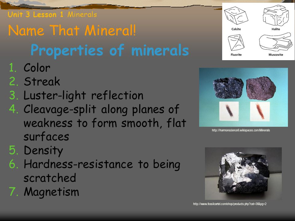 Name That Mineral! Properties of minerals 1.Color 2.Streak 3.Luster-light reflection 4.Cleavage-split along planes of weakness to form smooth, flat su