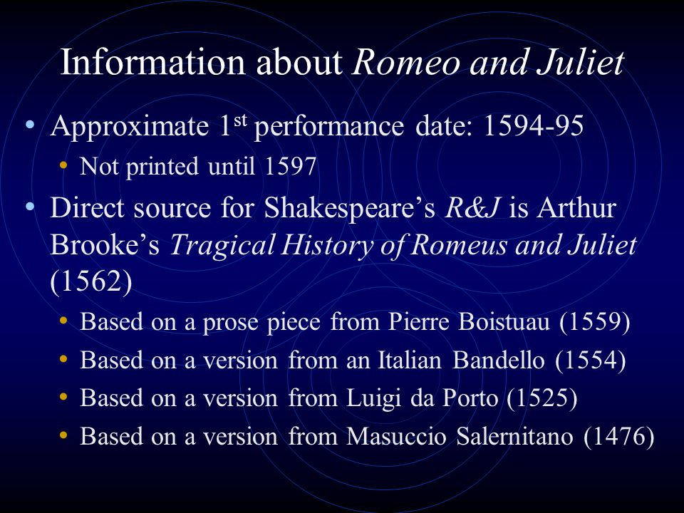 Information about Romeo and Juliet Approximate 1 st performance date: 1594-95 Not printed until 1597 Direct source for Shakespeare's R&J is Arthur Bro