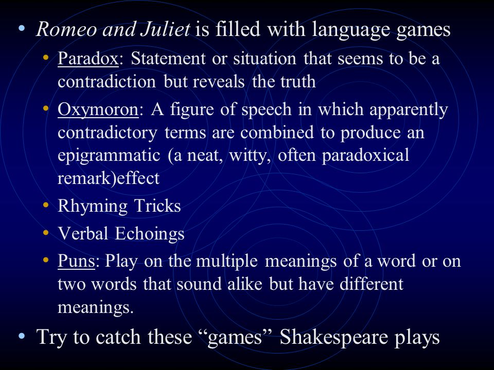 Romeo and Juliet is filled with language games Paradox: Statement or situation that seems to be a contradiction but reveals the truth Oxymoron: A figu